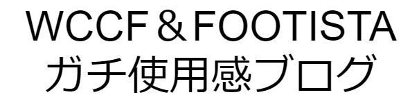 WCCF&FOOTISTA使用感ブログ
